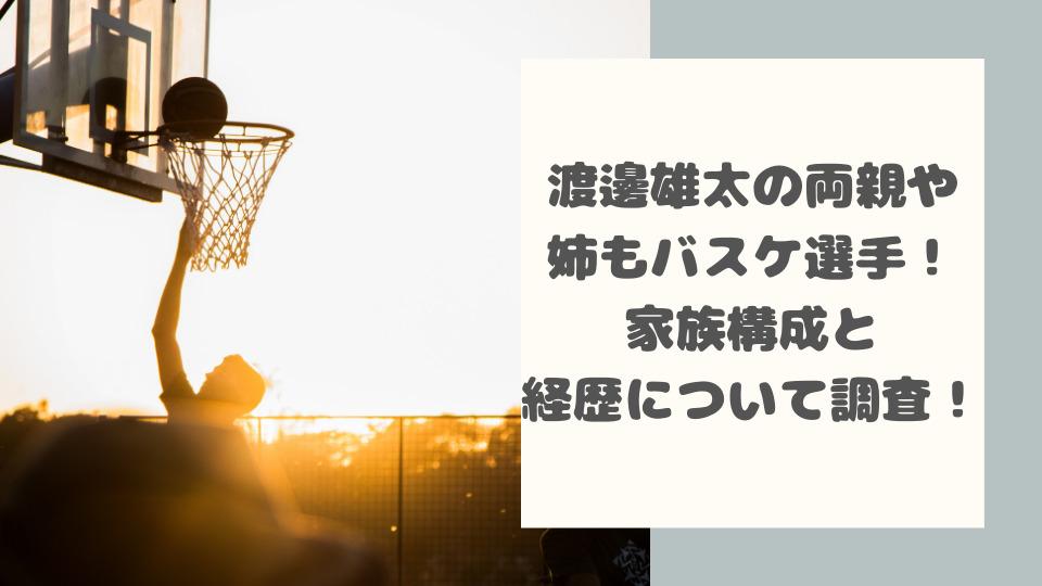 渡邊雄太の両親や姉もバスケ選手ですごい!家族構成と経歴などについて調査!