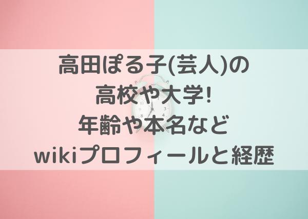 高田ぽる子(芸人)の高校や大学