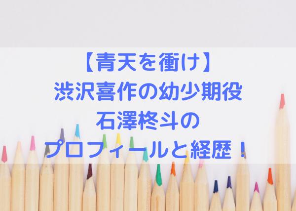 【青天を衝け/渋沢喜作の幼少期】石澤柊斗のプロフィールと経歴!