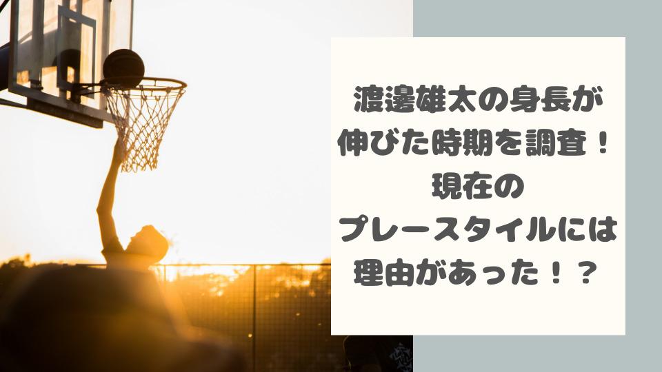渡邊雄太の身長が伸びた時期を調査!現在のプレースタイルには理由があった!?