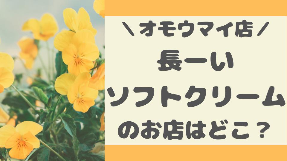 オモウマイ店|福井のロングソフトクリームのお店はどこ?