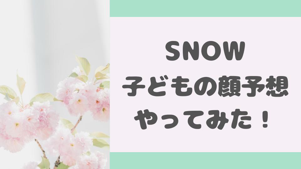 SNOWで子どもの顔予想をやってみた!